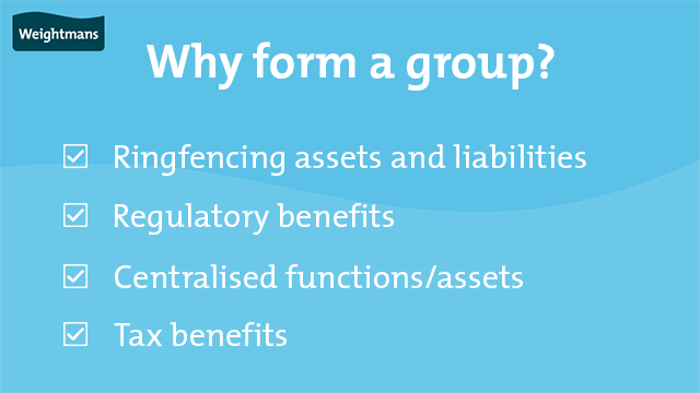 There are four main reasons to form a group: ringfencing assets and liabilities, regulatory benefits, centralised functions and assets and tax benefits